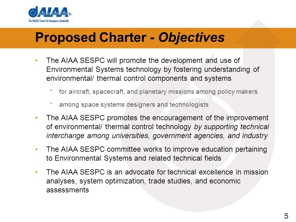 5 Proposed Charter - Objectives The AIAA SESPC will promote the development and use of Environmental Systems technology by fostering understanding of environmental/ thermal control components and systems · for aircraft, spacecraft, and planetary missions among policy makers · among space systems designers and technologists The AIAA SESPC promotes the encouragement of the improvement of environmental/ thermal control technology by supporting technical interchange among universities, government agencies, and industry The AIAA SESPC committee works to improve education pertaining to Environmental Systems and related technical fields The AIAA SESPC is an advocate for technical excellence in mission analyses, system optimization, trade studies, and economic assessments