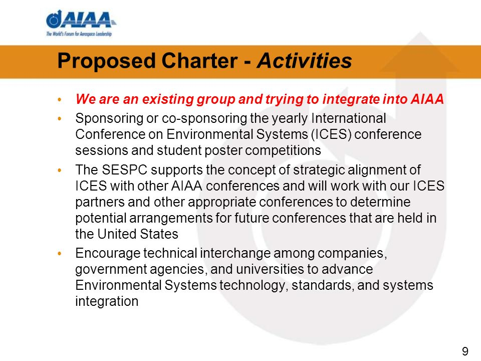 9 Proposed Charter - Activities We are an existing group and trying to integrate into AIAA Sponsoring or co-sponsoring the yearly International Conference on Environmental Systems (ICES) conference sessions and student poster competitions The SESPC supports the concept of strategic alignment of ICES with other AIAA conferences and will work with our ICES partners and other appropriate conferences to determine potential arrangements for future conferences that are held in the United States Encourage technical interchange among companies, government agencies, and universities to advance Environmental Systems technology, standards, and systems integration
