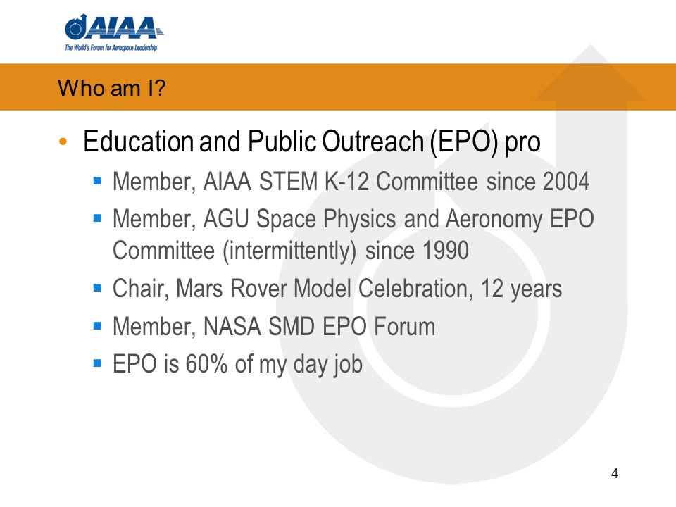 Who am I? Education and Public Outreach (EPO) pro Member, AIAA STEM K-12 Committee since 2004 Member, AGU Space Physics and Aeronomy EPO Committee (in
