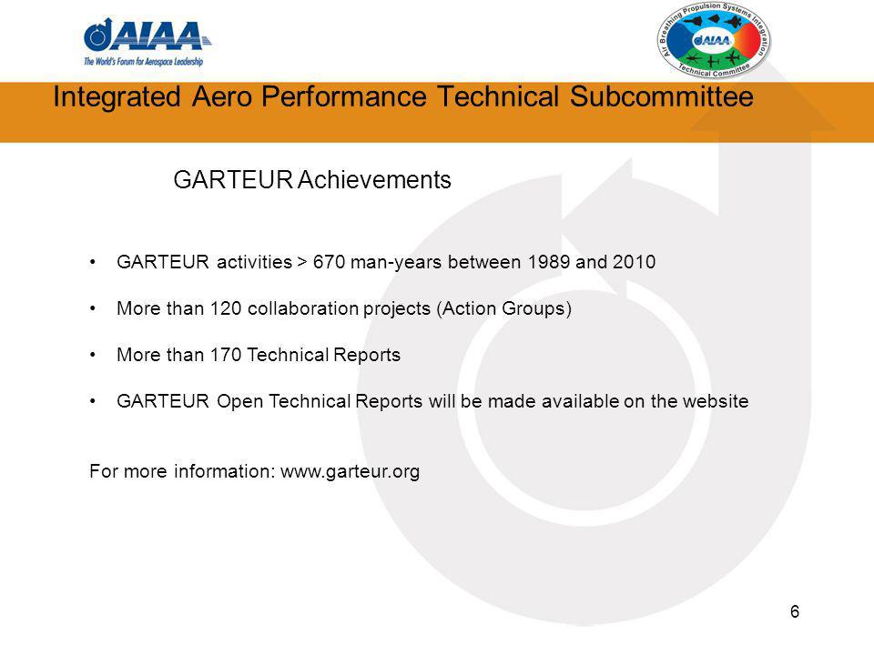 6 Integrated Aero Performance Technical Subcommittee GARTEUR Achievements GARTEUR activities > 670 man-years between 1989 and 2010 More than 120 collaboration projects (Action Groups) More than 170 Technical Reports GARTEUR Open Technical Reports will be made available on the website For more information: www.garteur.org