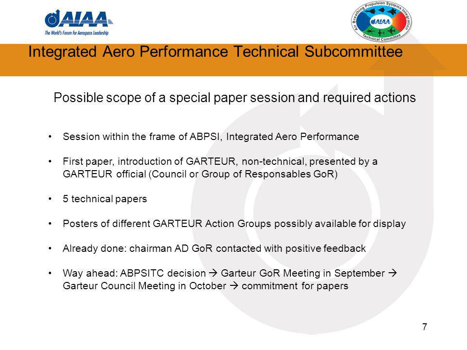 7 Integrated Aero Performance Technical Subcommittee Possible scope of a special paper session and required actions Session within the frame of ABPSI, Integrated Aero Performance First paper, introduction of GARTEUR, non-technical, presented by a GARTEUR official (Council or Group of Responsables GoR) 5 technical papers Posters of different GARTEUR Action Groups possibly available for display Already done: chairman AD GoR contacted with positive feedback Way ahead: ABPSITC decision Garteur GoR Meeting in September Garteur Council Meeting in October commitment for papers