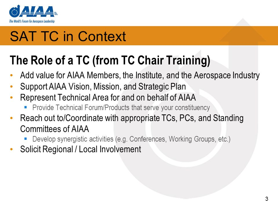 3 SAT TC in Context The Role of a TC (from TC Chair Training) Add value for AIAA Members, the Institute, and the Aerospace Industry Support AIAA Visio