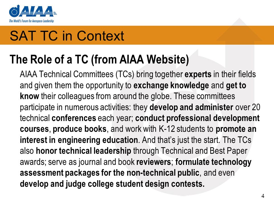 SAT TC in Context The Role of a TC (from AIAA Website) AIAA Technical Committees (TCs) bring together experts in their fields and given them the opportunity to exchange knowledge and get to know their colleagues from around the globe.