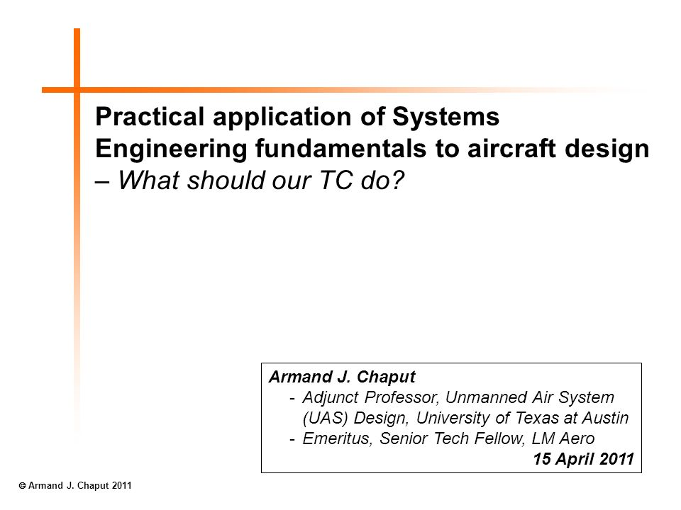 Practical application of Systems Engineering fundamentals to aircraft design – What should our TC do? Armand J. Chaput -Adjunct Professor, Unmanned Ai