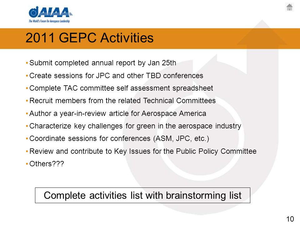 10 2011 GEPC Activities Submit completed annual report by Jan 25th Create sessions for JPC and other TBD conferences Complete TAC committee self assessment spreadsheet Recruit members from the related Technical Committees Author a year-in-review article for Aerospace America Characterize key challenges for green in the aerospace industry Coordinate sessions for conferences (ASM, JPC, etc.) Review and contribute to Key Issues for the Public Policy Committee Others .