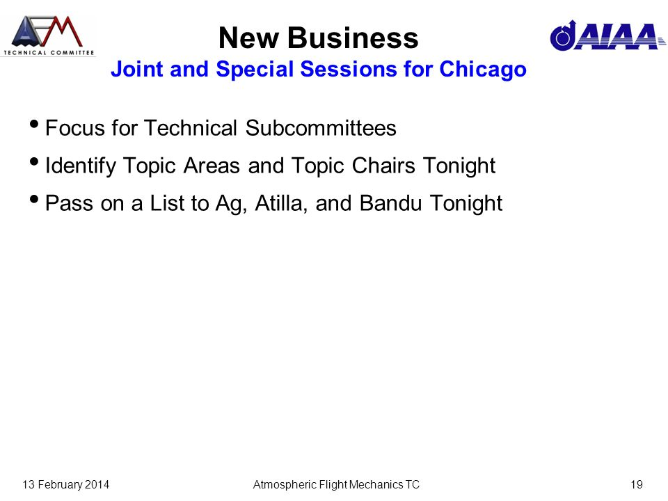 13 February 2014Atmospheric Flight Mechanics TC19 New Business Joint and Special Sessions for Chicago Focus for Technical Subcommittees Identify Topic Areas and Topic Chairs Tonight Pass on a List to Ag, Atilla, and Bandu Tonight