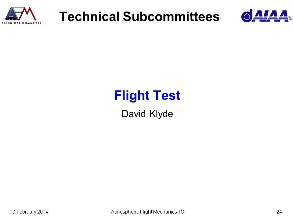 13 February 2014Atmospheric Flight Mechanics TC24 Technical Subcommittees Flight Test David Klyde