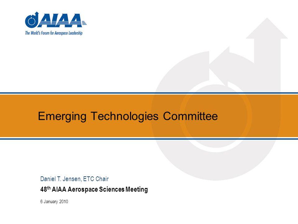 Emerging Technologies Committee 48 th AIAA Aerospace Sciences Meeting 6 January 2010 Daniel T. Jensen, ETC Chair