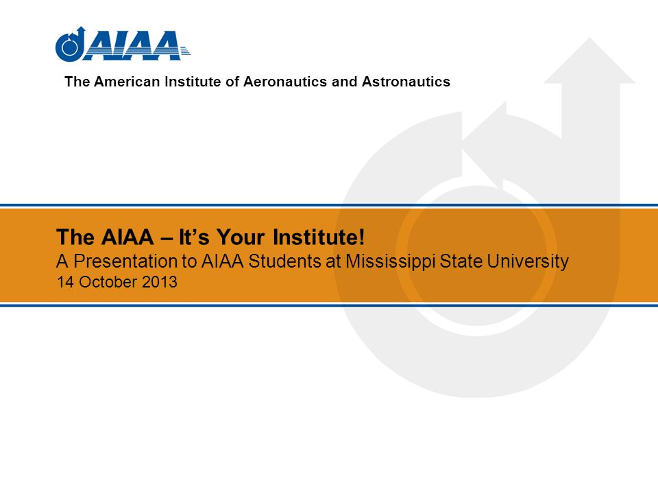 The AIAA – Its Your Institute! A Presentation to AIAA Students at Mississippi State University 14 October 2013 The American Institute of Aeronautics a