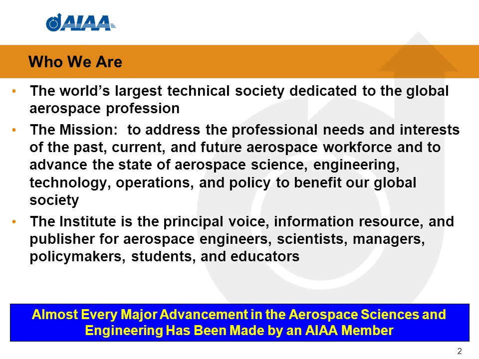 The worlds largest technical society dedicated to the global aerospace profession The Mission: to address the professional needs and interests of the past, current, and future aerospace workforce and to advance the state of aerospace science, engineering, technology, operations, and policy to benefit our global society The Institute is the principal voice, information resource, and publisher for aerospace engineers, scientists, managers, policymakers, students, and educators Who We Are Almost Every Major Advancement in the Aerospace Sciences and Engineering Has Been Made by an AIAA Member 2