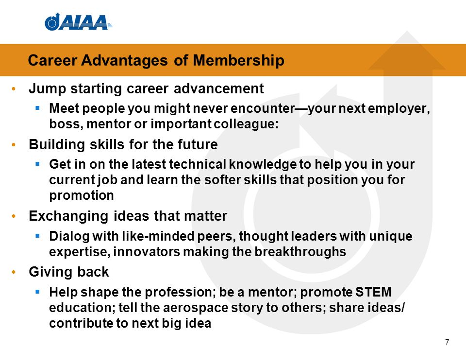 Career Advantages of Membership Jump starting career advancement Meet people you might never encounteryour next employer, boss, mentor or important colleague: Building skills for the future Get in on the latest technical knowledge to help you in your current job and learn the softer skills that position you for promotion Exchanging ideas that matter Dialog with like-minded peers, thought leaders with unique expertise, innovators making the breakthroughs Giving back Help shape the profession; be a mentor; promote STEM education; tell the aerospace story to others; share ideas/ contribute to next big idea 7