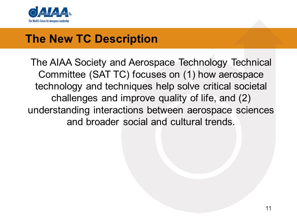 11 The New TC Description The AIAA Society and Aerospace Technology Technical Committee (SAT TC) focuses on (1) how aerospace technology and techniques help solve critical societal challenges and improve quality of life, and (2) understanding interactions between aerospace sciences and broader social and cultural trends.