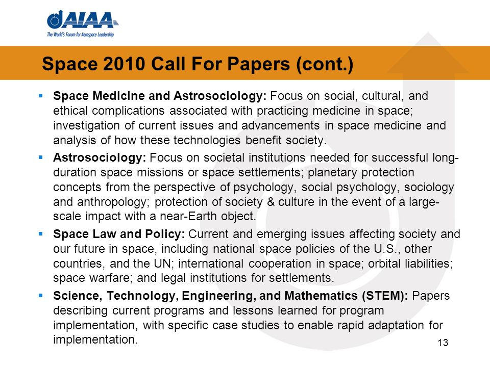 Space 2010 Call For Papers (cont.) Space Medicine and Astrosociology: Focus on social, cultural, and ethical complications associated with practicing medicine in space; investigation of current issues and advancements in space medicine and analysis of how these technologies benefit society.