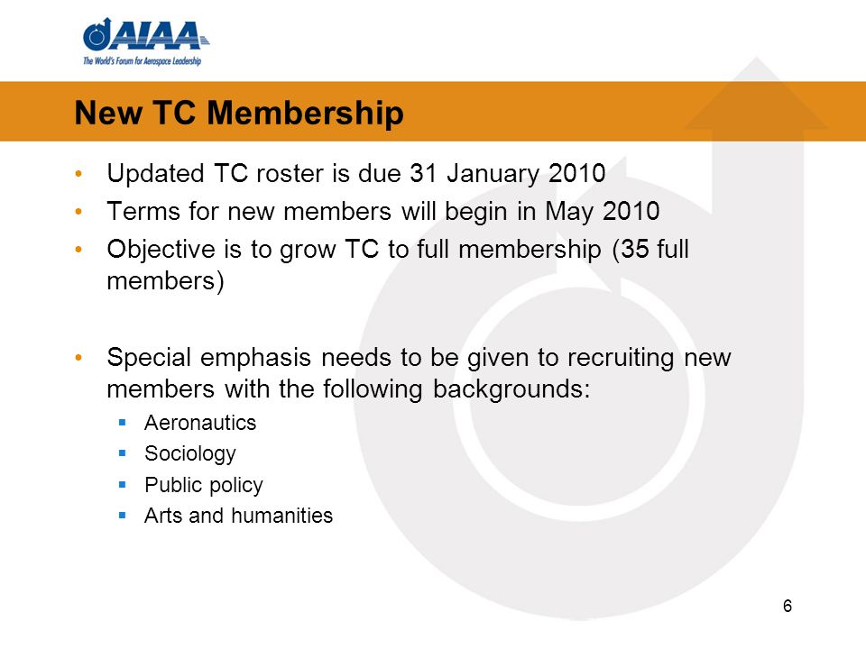 New TC Membership Updated TC roster is due 31 January 2010 Terms for new members will begin in May 2010 Objective is to grow TC to full membership (35 full members) Special emphasis needs to be given to recruiting new members with the following backgrounds: Aeronautics Sociology Public policy Arts and humanities 6