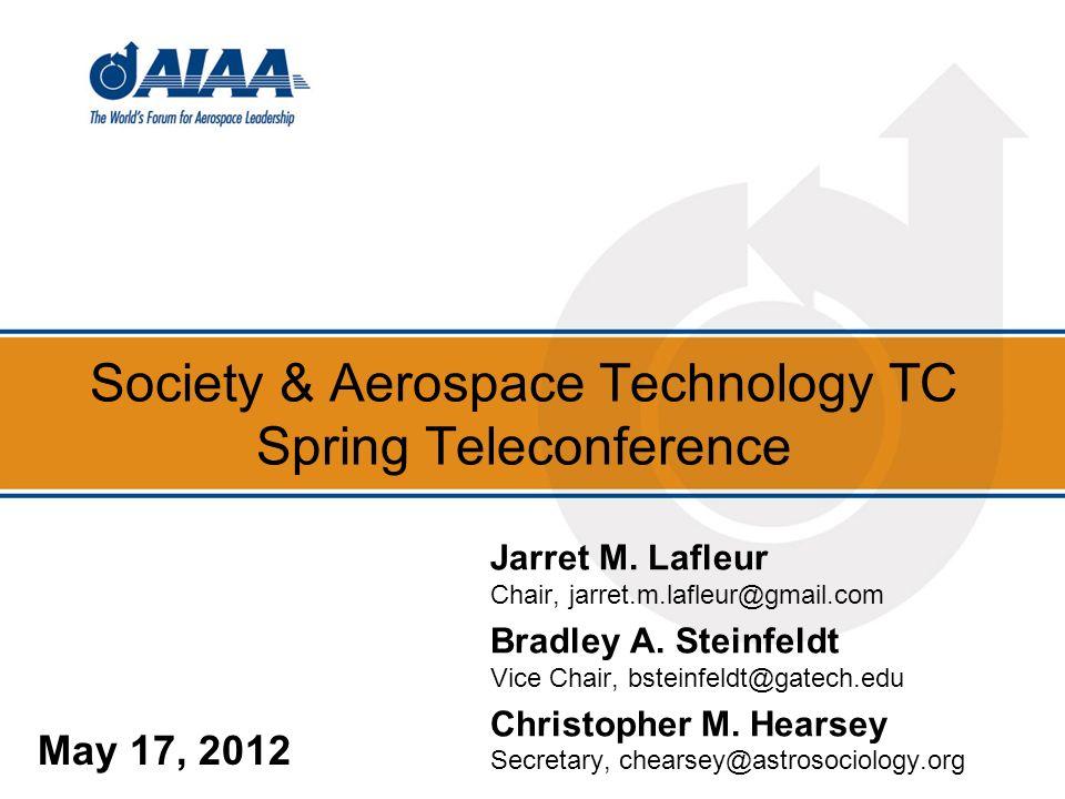 Society & Aerospace Technology TC Spring Teleconference May 17, 2012 Jarret M. Lafleur Chair, jarret.m.lafleur@gmail.com Bradley A. Steinfeldt Vice Ch