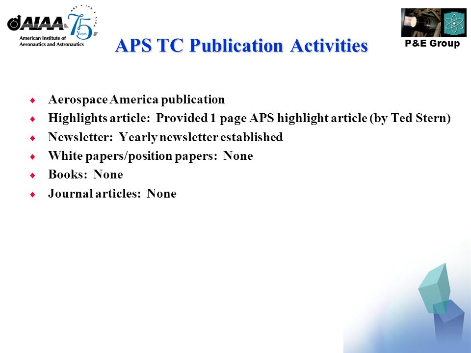 P&E Group APS TC Publication Activities Aerospace America publication Highlights article: Provided 1 page APS highlight article (by Ted Stern) Newsletter: Yearly newsletter established White papers/position papers: None Books: None Journal articles: None