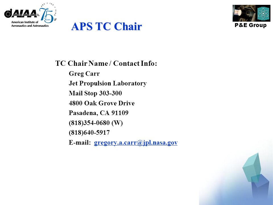 P&E Group APS TC Chair TC Chair Name / Contact Info: Greg Carr Jet Propulsion Laboratory Mail Stop 303-300 4800 Oak Grove Drive Pasadena, CA 91109 (818)354-0680 (W) (818)640-5917 E-mail: gregory.a.carr@jpl.nasa.govgregory.a.carr@jpl.nasa.gov