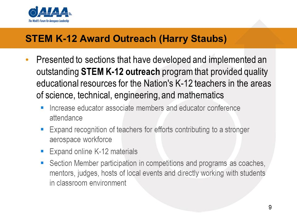 9 STEM K-12 Award Outreach (Harry Staubs) Presented to sections that have developed and implemented an outstanding STEM K-12 outreach program that provided quality educational resources for the Nation s K-12 teachers in the areas of science, technical, engineering, and mathematics Increase educator associate members and educator conference attendance Expand recognition of teachers for efforts contributing to a stronger aerospace workforce Expand online K-12 materials Section Member participation in competitions and programs as coaches, mentors, judges, hosts of local events and directly working with students in classroom environment