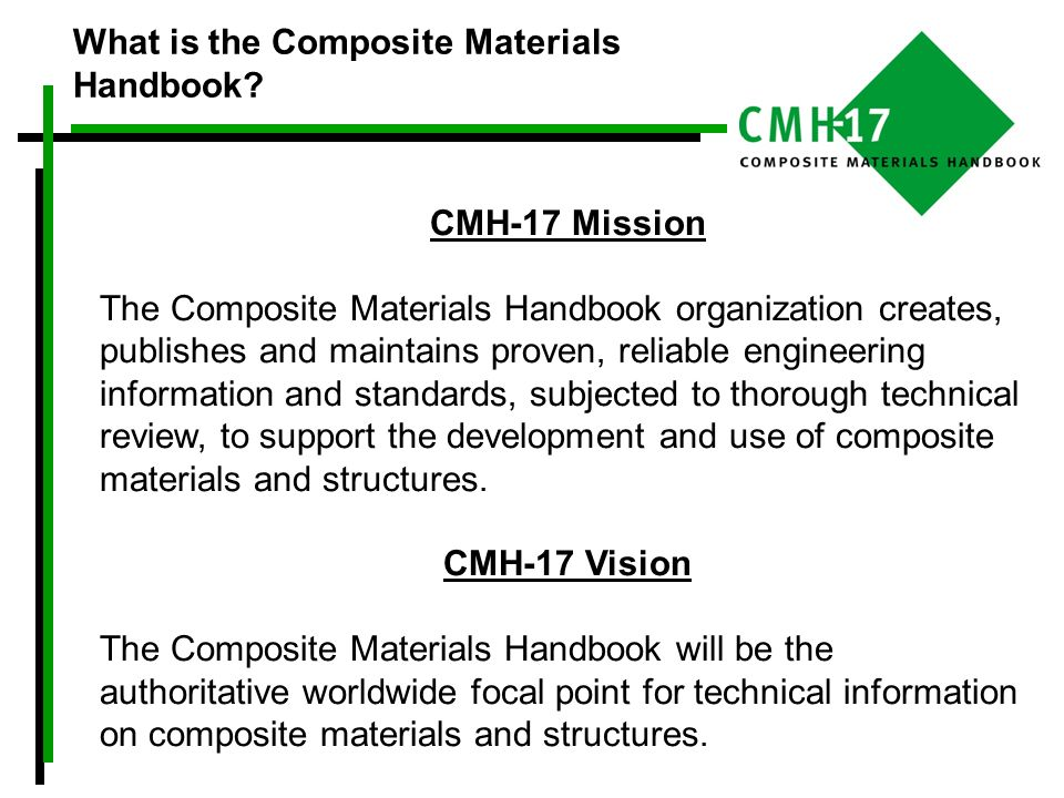 Goals to Support CMH-17 Mission To periodically meet with experts from the field to discuss critical technical issues for composite structural applications, with an emphasis on increasing overall product efficiency, quality and safety.