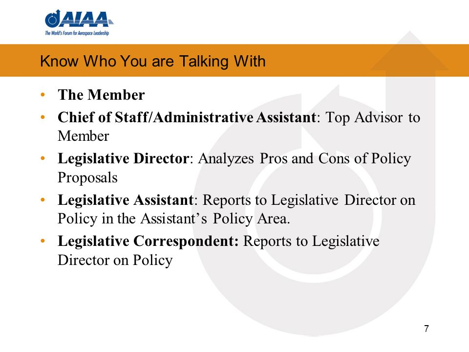 Know Who You are Talking With The Member Chief of Staff/Administrative Assistant: Top Advisor to Member Legislative Director: Analyzes Pros and Cons of Policy Proposals Legislative Assistant: Reports to Legislative Director on Policy in the Assistants Policy Area.