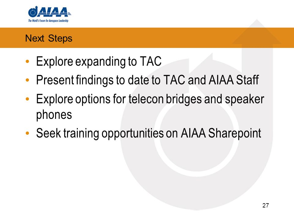 Next Steps Explore expanding to TAC Present findings to date to TAC and AIAA Staff Explore options for telecon bridges and speaker phones Seek training opportunities on AIAA Sharepoint 27