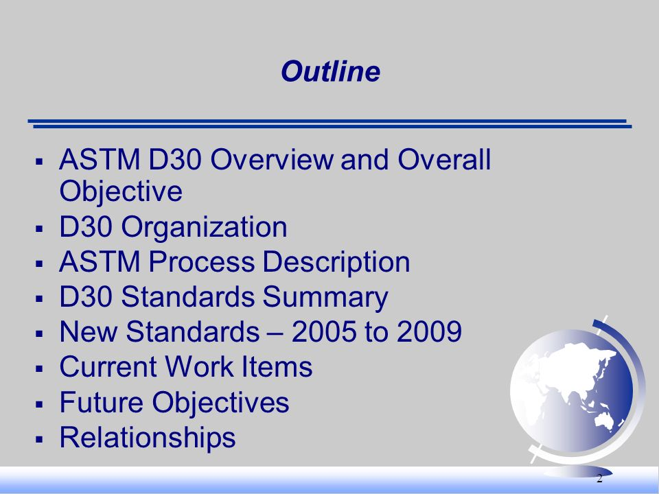 2 Outline ASTM D30 Overview and Overall Objective D30 Organization ASTM Process Description D30 Standards Summary New Standards – 2005 to 2009 Current