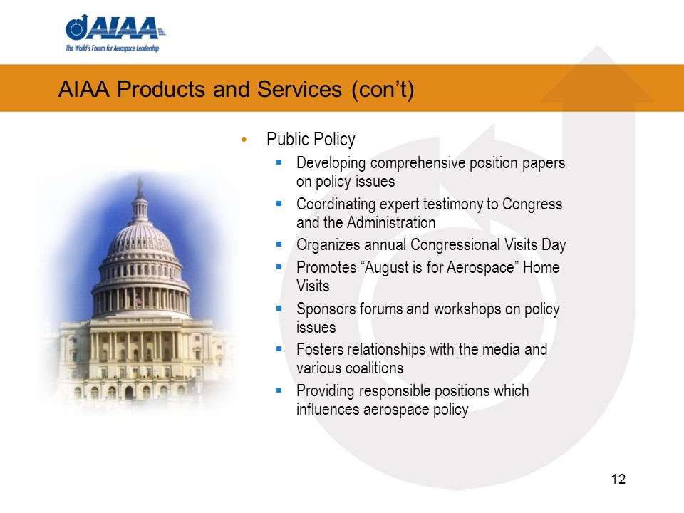 12 AIAA Products and Services (cont) Public Policy Developing comprehensive position papers on policy issues Coordinating expert testimony to Congress