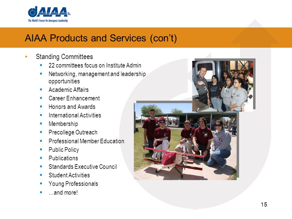 15 AIAA Products and Services (cont) Standing Committees 22 committees focus on Institute Admin Networking, management and leadership opportunities Academic Affairs Career Enhancement Honors and Awards International Activities Membership Precollege Outreach Professional Member Education Public Policy Publications Standards Executive Council Student Activities Young Professionals …and more!