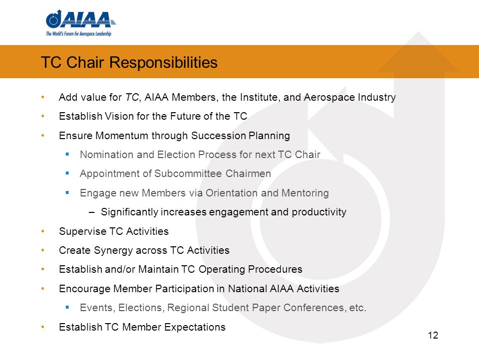12 TC Chair Responsibilities Add value for TC, AIAA Members, the Institute, and Aerospace Industry Establish Vision for the Future of the TC Ensure Momentum through Succession Planning Nomination and Election Process for next TC Chair Appointment of Subcommittee Chairmen Engage new Members via Orientation and Mentoring –Significantly increases engagement and productivity Supervise TC Activities Create Synergy across TC Activities Establish and/or Maintain TC Operating Procedures Encourage Member Participation in National AIAA Activities Events, Elections, Regional Student Paper Conferences, etc.