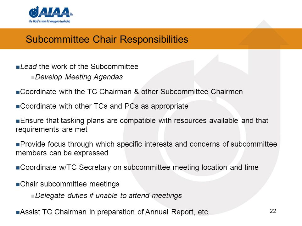 22 Subcommittee Chair Responsibilities Lead the work of the Subcommittee Develop Meeting Agendas Coordinate with the TC Chairman & other Subcommittee Chairmen Coordinate with other TCs and PCs as appropriate Ensure that tasking plans are compatible with resources available and that requirements are met Provide focus through which specific interests and concerns of subcommittee members can be expressed Coordinate w/TC Secretary on subcommittee meeting location and time Chair subcommittee meetings Delegate duties if unable to attend meetings Assist TC Chairman in preparation of Annual Report, etc.