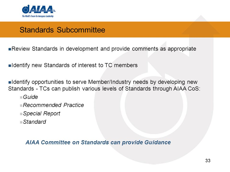 33 Standards Subcommittee Review Standards in development and provide comments as appropriate Identify new Standards of interest to TC members Identify opportunities to serve Member/Industry needs by developing new Standards - TCs can publish various levels of Standards through AIAA CoS: Guide Recommended Practice Special Report Standard AIAA Committee on Standards can provide Guidance