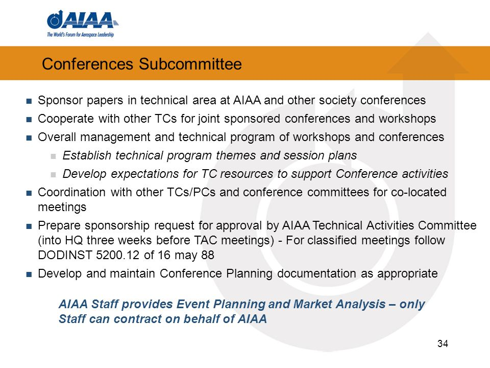 34 Conferences Subcommittee Sponsor papers in technical area at AIAA and other society conferences Cooperate with other TCs for joint sponsored conferences and workshops Overall management and technical program of workshops and conferences Establish technical program themes and session plans Develop expectations for TC resources to support Conference activities Coordination with other TCs/PCs and conference committees for co-located meetings Prepare sponsorship request for approval by AIAA Technical Activities Committee (into HQ three weeks before TAC meetings) - For classified meetings follow DODINST 5200.12 of 16 may 88 Develop and maintain Conference Planning documentation as appropriate AIAA Staff provides Event Planning and Market Analysis – only Staff can contract on behalf of AIAA