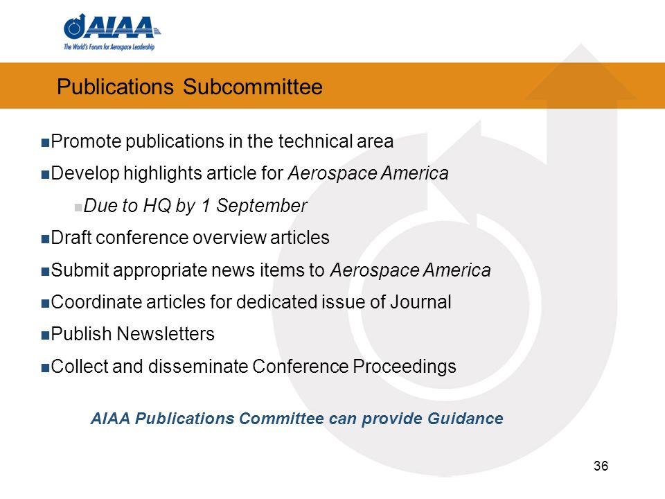 36 Publications Subcommittee Promote publications in the technical area Develop highlights article for Aerospace America Due to HQ by 1 September Draft conference overview articles Submit appropriate news items to Aerospace America Coordinate articles for dedicated issue of Journal Publish Newsletters Collect and disseminate Conference Proceedings AIAA Publications Committee can provide Guidance