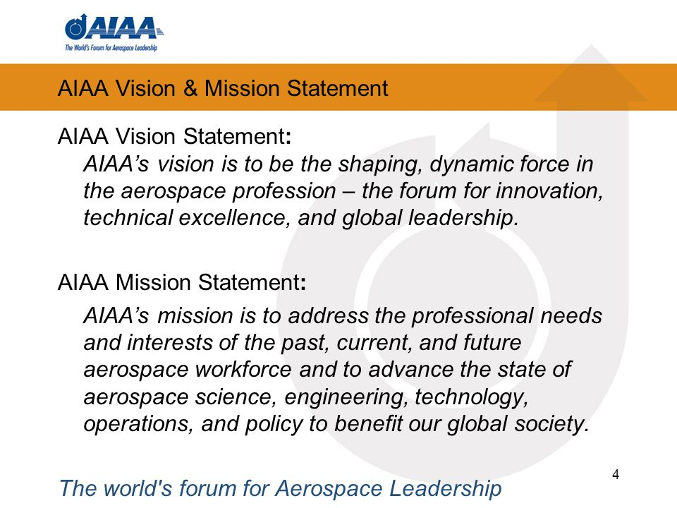 4 AIAA Vision & Mission Statement AIAA Vision Statement: AIAAs vision is to be the shaping, dynamic force in the aerospace profession – the forum for innovation, technical excellence, and global leadership.