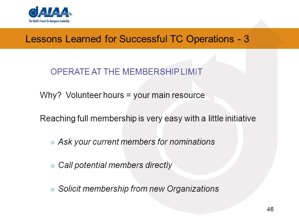 46 Lessons Learned for Successful TC Operations - 3 OPERATE AT THE MEMBERSHIP LIMIT Why? Volunteer hours = your main resource Reaching full membership