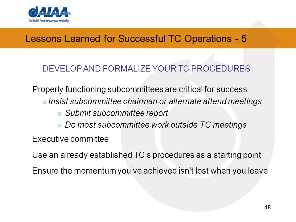 48 Lessons Learned for Successful TC Operations - 5 DEVELOP AND FORMALIZE YOUR TC PROCEDURES Properly functioning subcommittees are critical for success Insist subcommittee chairman or alternate attend meetings Submit subcommittee report Do most subcommittee work outside TC meetings Executive committee Use an already established TCs procedures as a starting point Ensure the momentum youve achieved isnt lost when you leave