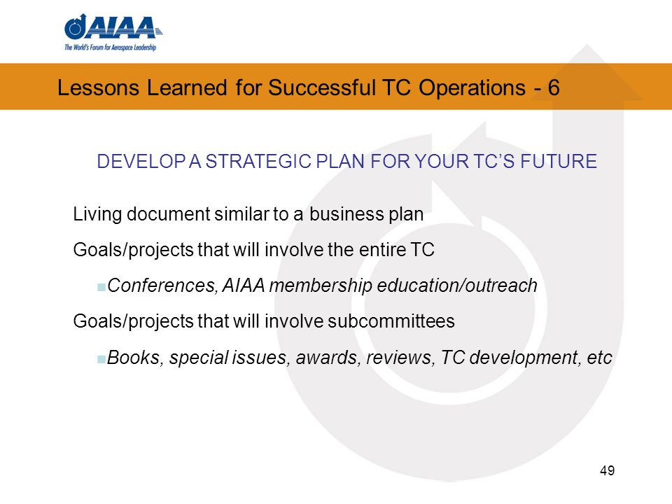 49 Lessons Learned for Successful TC Operations - 6 DEVELOP A STRATEGIC PLAN FOR YOUR TCS FUTURE Living document similar to a business plan Goals/projects that will involve the entire TC Conferences, AIAA membership education/outreach Goals/projects that will involve subcommittees Books, special issues, awards, reviews, TC development, etc