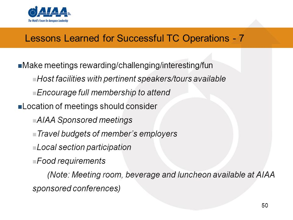 50 Lessons Learned for Successful TC Operations - 7 Make meetings rewarding/challenging/interesting/fun Host facilities with pertinent speakers/tours available Encourage full membership to attend Location of meetings should consider AIAA Sponsored meetings Travel budgets of members employers Local section participation Food requirements (Note: Meeting room, beverage and luncheon available at AIAA sponsored conferences)
