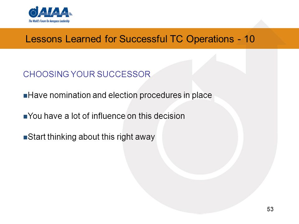 53 Lessons Learned for Successful TC Operations - 10 CHOOSING YOUR SUCCESSOR Have nomination and election procedures in place You have a lot of influence on this decision Start thinking about this right away