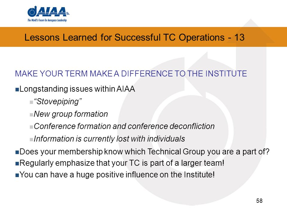 58 Lessons Learned for Successful TC Operations - 13 MAKE YOUR TERM MAKE A DIFFERENCE TO THE INSTITUTE Longstanding issues within AIAA Stovepiping New group formation Conference formation and conference deconfliction Information is currently lost with individuals Does your membership know which Technical Group you are a part of.
