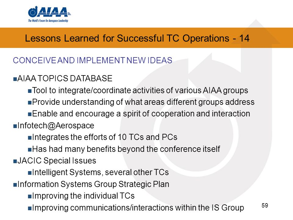 59 Lessons Learned for Successful TC Operations - 14 CONCEIVE AND IMPLEMENT NEW IDEAS AIAA TOPICS DATABASE Tool to integrate/coordinate activities of various AIAA groups Provide understanding of what areas different groups address Enable and encourage a spirit of cooperation and interaction Infotech@Aerospace Integrates the efforts of 10 TCs and PCs Has had many benefits beyond the conference itself JACIC Special Issues Intelligent Systems, several other TCs Information Systems Group Strategic Plan Improving the individual TCs Improving communications/interactions within the IS Group