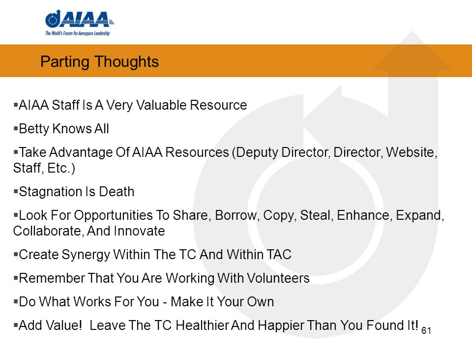 61 Parting Thoughts AIAA Staff Is A Very Valuable Resource Betty Knows All Take Advantage Of AIAA Resources (Deputy Director, Director, Website, Staff, Etc.) Stagnation Is Death Look For Opportunities To Share, Borrow, Copy, Steal, Enhance, Expand, Collaborate, And Innovate Create Synergy Within The TC And Within TAC Remember That You Are Working With Volunteers Do What Works For You - Make It Your Own Add Value.