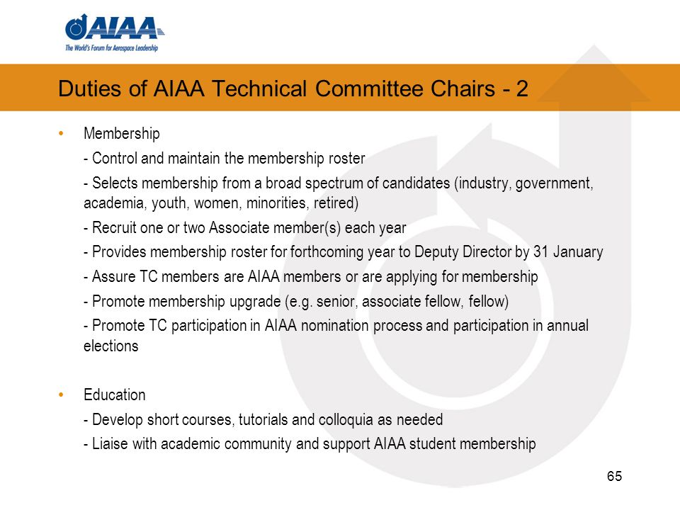 Duties of AIAA Technical Committee Chairs - 2 Membership - Control and maintain the membership roster - Selects membership from a broad spectrum of candidates (industry, government, academia, youth, women, minorities, retired) - Recruit one or two Associate member(s) each year - Provides membership roster for forthcoming year to Deputy Director by 31 January - Assure TC members are AIAA members or are applying for membership - Promote membership upgrade (e.g.