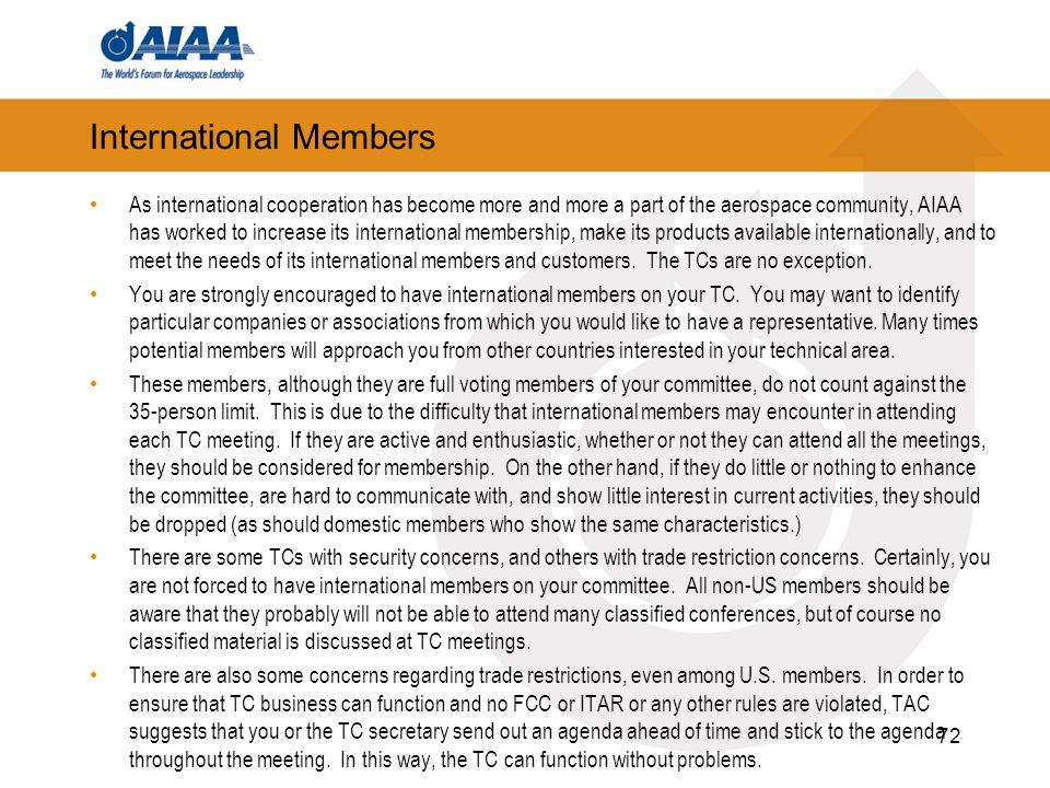 International Members As international cooperation has become more and more a part of the aerospace community, AIAA has worked to increase its international membership, make its products available internationally, and to meet the needs of its international members and customers.