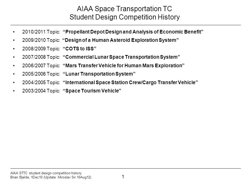 1 AIAA STTC student design competition history Brian Bjelde, 1Dec10 (Update: Miroslav Sir 10Aug12) AIAA Space Transportation TC Student Design Competition History 2010/2011 Topic: Propellant Depot Design and Analysis of Economic Benefit 2009/2010 Topic: Design of a Human Asteroid Exploration System 2008/2009 Topic: COTS to ISS 2007/2008 Topic:Commercial Lunar Space Transportation System 2006/2007 Topic:Mars Transfer Vehicle for Human Mars Exploration 2005/2006 Topic:Lunar Transportation System 2004/2005 Topic:International Space Station Crew/Cargo Transfer Vehicle 2003/2004 Topic:Space Tourism Vehicle