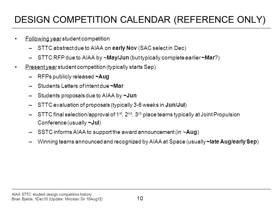 10 AIAA STTC student design competition history Brian Bjelde, 1Dec10 (Update: Miroslav Sir 10Aug12) DESIGN COMPETITION CALENDAR (REFERENCE ONLY) Following year student competition –STTC abstract due to AIAA on early Nov (SAC select in Dec) –STTC RFP due to AIAA by ~May/Jun (but typically complete earlier ~Mar ) Present year student competition (typically starts Sep) –RFPs publicly released ~Aug –Students Letters of Intent due ~Mar –Students proposals due to AIAA by ~Jun –STTC evaluation of proposals (typically 3-6 weeks in Jun/Jul) –STTC final selection/approval of 1 st, 2 nd, 3 rd place teams typically at Joint Propulsion Conference (usually ~Jul) –SSTC informs AIAA to support the award announcement (in ~Aug) –Winning teams announced and recognized by AIAA at Space (usually ~late Aug/early Sep)
