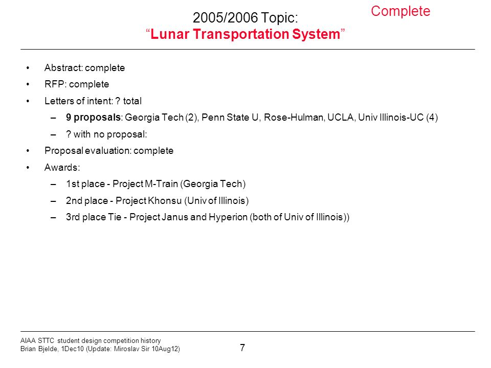 7 AIAA STTC student design competition history Brian Bjelde, 1Dec10 (Update: Miroslav Sir 10Aug12) 2005/2006 Topic:Lunar Transportation System Abstract: complete RFP: complete Letters of intent: .