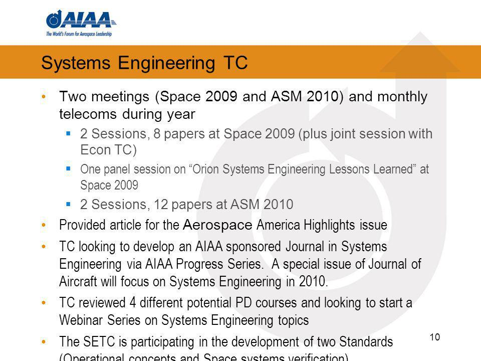 Systems Engineering TC Two meetings (Space 2009 and ASM 2010) and monthly telecoms during year 2 Sessions, 8 papers at Space 2009 (plus joint session with Econ TC) One panel session on Orion Systems Engineering Lessons Learned at Space Sessions, 12 papers at ASM 2010 Provided article for the Aerospace America Highlights issue TC looking to develop an AIAA sponsored Journal in Systems Engineering via AIAA Progress Series.
