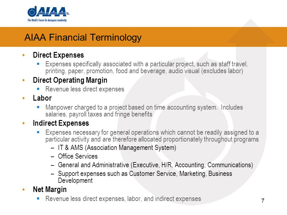 AIAA Financial Terminology Direct Expenses Expenses specifically associated with a particular project, such as staff travel, printing, paper, promotion, food and beverage, audio visual (excludes labor) Direct Operating Margin Revenue less direct expenses Labor Manpower charged to a project based on time accounting system.