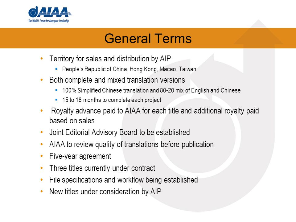 General Terms Territory for sales and distribution by AIP Peoples Republic of China, Hong Kong, Macao, Taiwan Both complete and mixed translation versions 100% Simplified Chinese translation and 80-20 mix of English and Chinese 15 to 18 months to complete each project Royalty advance paid to AIAA for each title and additional royalty paid based on sales Joint Editorial Advisory Board to be established AIAA to review quality of translations before publication Five-year agreement Three titles currently under contract File specifications and workflow being established New titles under consideration by AIP